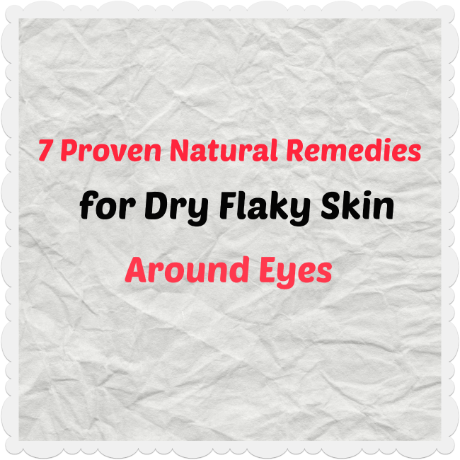 7 Proven Natural Remedies for Dry Flaky Skin Around Eyes