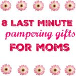 8 Last Minute Pampering gifts for Moms