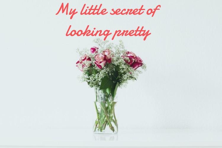 My little secret of looking pretty