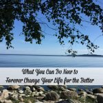What You Can Do Now to Forever Change Your Life for the Better