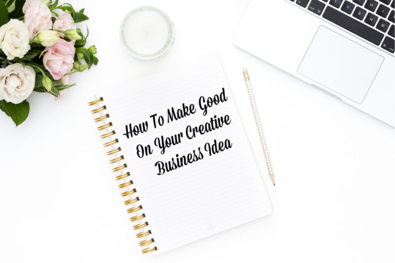 How To Make Good On Your Creative Business Idea